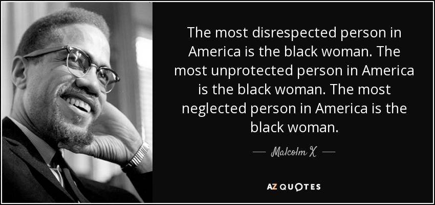 quote-the-most-disrespected-person-in-america-is-the-black-woman-the-most-unprotected-person-malcolm-x-89-59-64.jpg